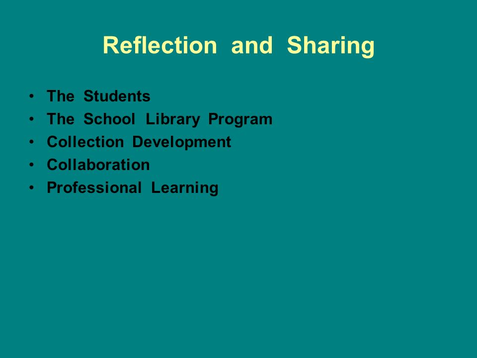 Reflection and Sharing The Students The School Library Program Collection Development Collaboration Professional Learning