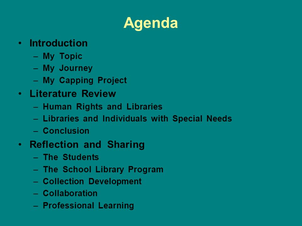 Agenda Introduction –My Topic –My Journey –My Capping Project Literature Review –Human Rights and Libraries –Libraries and Individuals with Special Needs –Conclusion Reflection and Sharing –The Students –The School Library Program –Collection Development –Collaboration –Professional Learning