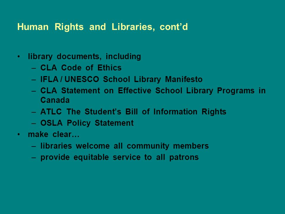 Human Rights and Libraries, contd library documents, including –CLA Code of Ethics –IFLA / UNESCO School Library Manifesto –CLA Statement on Effective School Library Programs in Canada –ATLC The Students Bill of Information Rights –OSLA Policy Statement make clear… –libraries welcome all community members –provide equitable service to all patrons