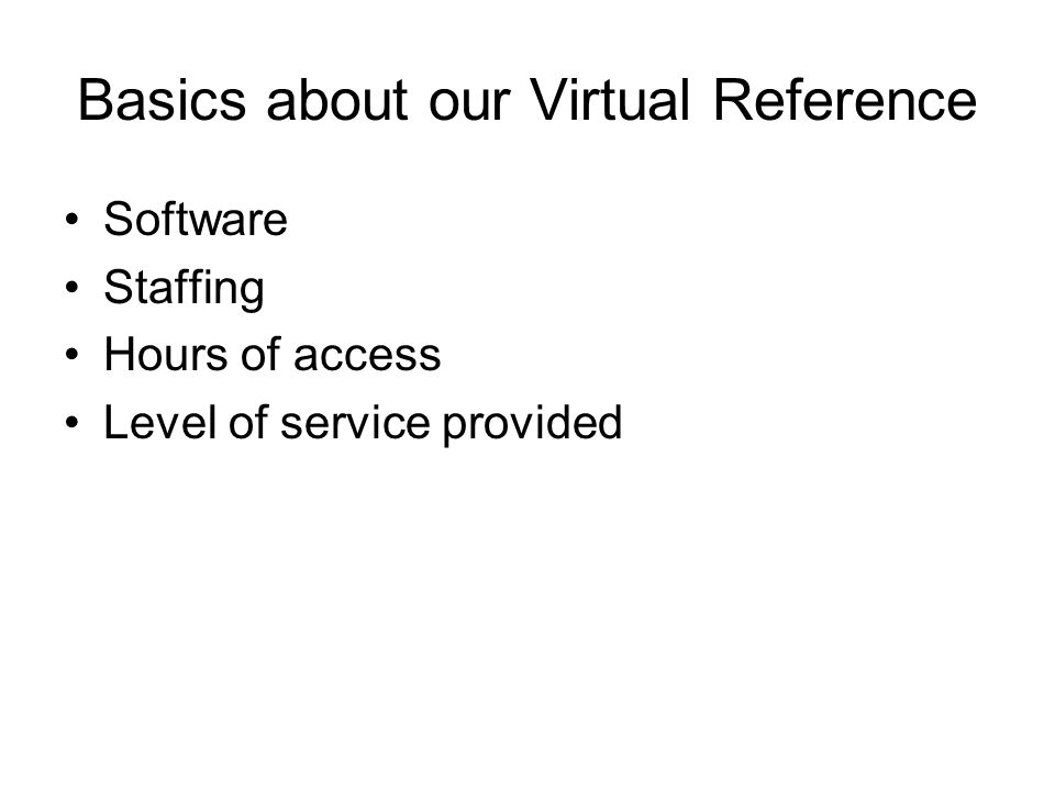 Basics about our Virtual Reference Software Staffing Hours of access Level of service provided