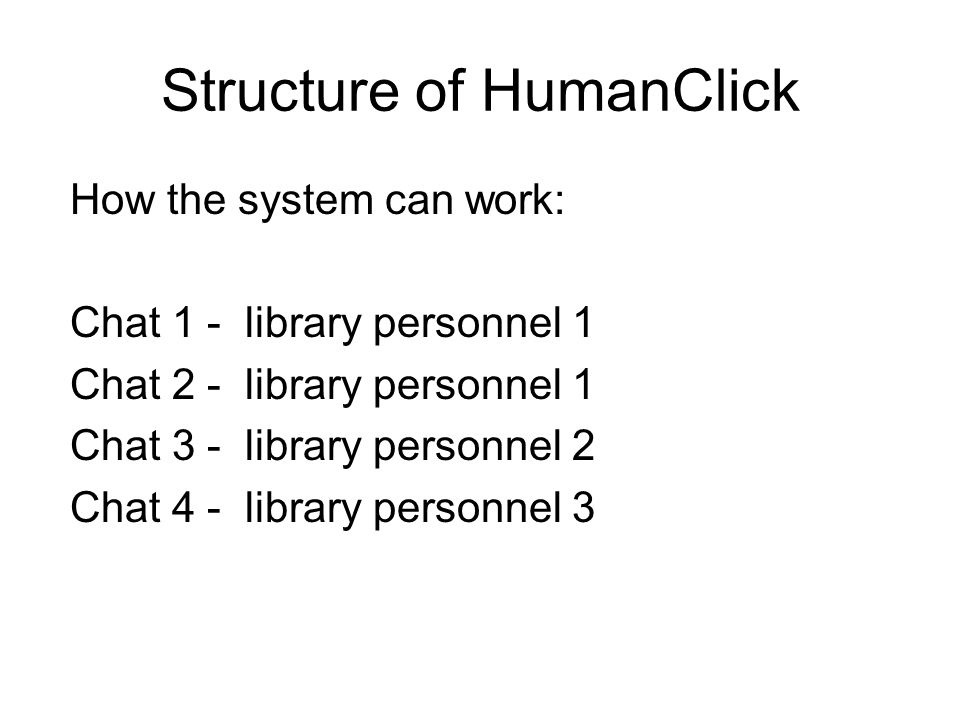 Structure of HumanClick How the system can work: Chat 1 - library personnel 1 Chat 2 - library personnel 1 Chat 3 - library personnel 2 Chat 4 - library personnel 3