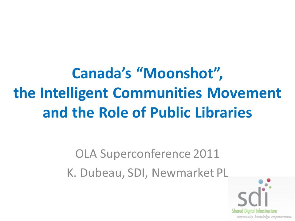 Theres something happening … Multiple conversations about Canadas Role in the Digital Economy – Canada 3.0 – Moonshot – i-Canada – a New National Dream – Intelligent Communities Foundation Today: share some of the thinking, and ask the question: What is the role for Public Libraries?
