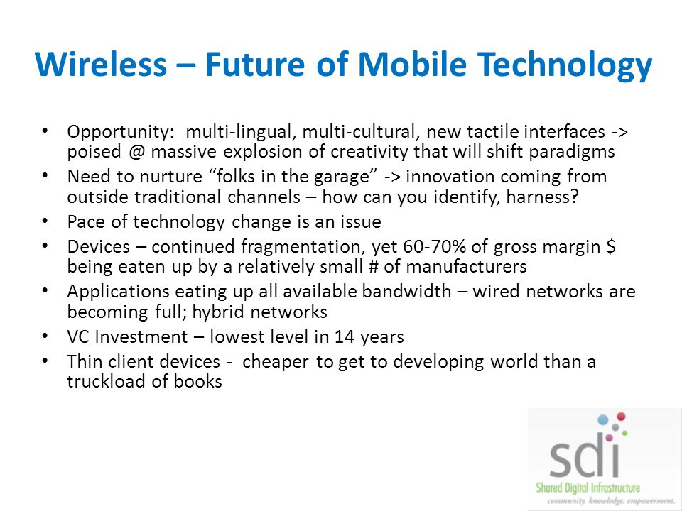 Wireless – Future of Mobile Technology Opportunity: multi-lingual, multi-cultural, new tactile interfaces -> poised @ massive explosion of creativity that will shift paradigms Need to nurture folks in the garage -> innovation coming from outside traditional channels – how can you identify, harness.