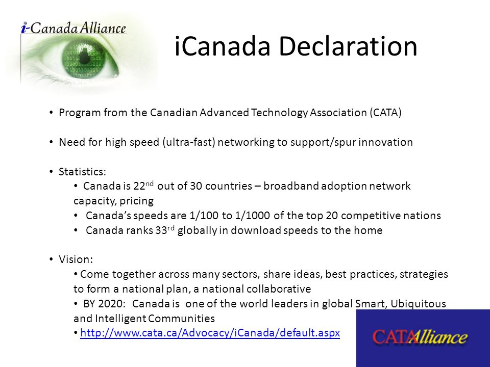 iCanada Declaration Program from the Canadian Advanced Technology Association (CATA) Need for high speed (ultra-fast) networking to support/spur innovation Statistics: Canada is 22 nd out of 30 countries – broadband adoption network capacity, pricing Canadas speeds are 1/100 to 1/1000 of the top 20 competitive nations Canada ranks 33 rd globally in download speeds to the home Vision: Come together across many sectors, share ideas, best practices, strategies to form a national plan, a national collaborative BY 2020: Canada is one of the world leaders in global Smart, Ubiquitous and Intelligent Communities http://www.cata.ca/Advocacy/iCanada/default.aspx