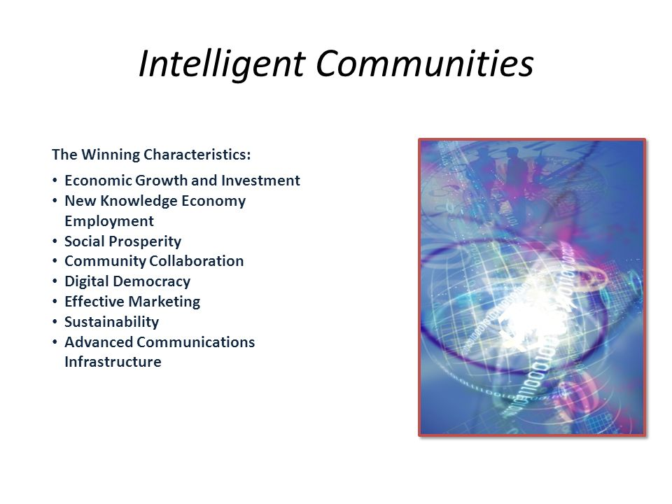 Intelligent Communities The Winning Characteristics: Economic Growth and Investment New Knowledge Economy Employment Social Prosperity Community Collaboration Digital Democracy Effective Marketing Sustainability Advanced Communications Infrastructure
