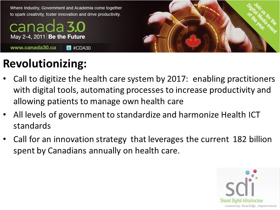 Revolutionizing: Call to digitize the health care system by 2017: enabling practitioners with digital tools, automating processes to increase productivity and allowing patients to manage own health care All levels of government to standardize and harmonize Health ICT standards Call for an innovation strategy that leverages the current 182 billion spent by Canadians annually on health care.