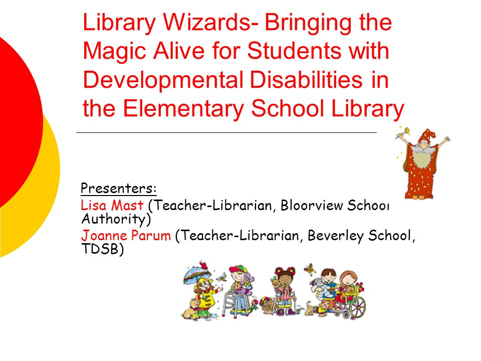 Library Wizards- Bringing the Magic Alive for Students with Developmental Disabilities in the Elementary School Library Presenters: Lisa Mast (Teacher-Librarian, Bloorview School Authority) Joanne Parum (Teacher-Librarian, Beverley School, TDSB)