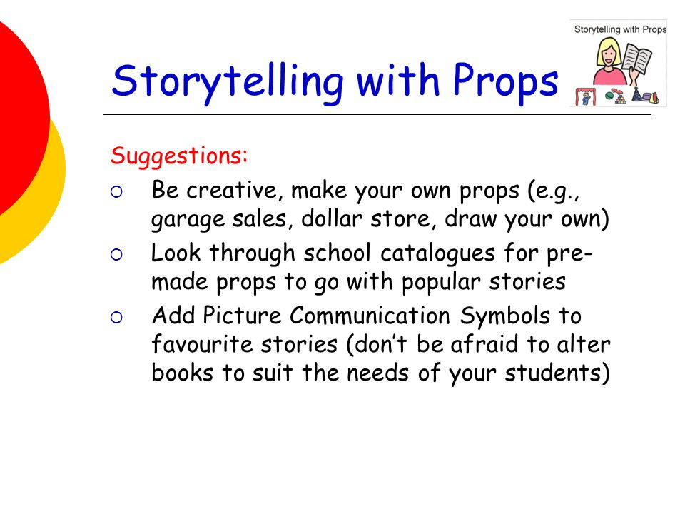Storytelling with Props Suggestions: Be creative, make your own props (e.g., garage sales, dollar store, draw your own) Look through school catalogues for pre- made props to go with popular stories Add Picture Communication Symbols to favourite stories (dont be afraid to alter books to suit the needs of your students)