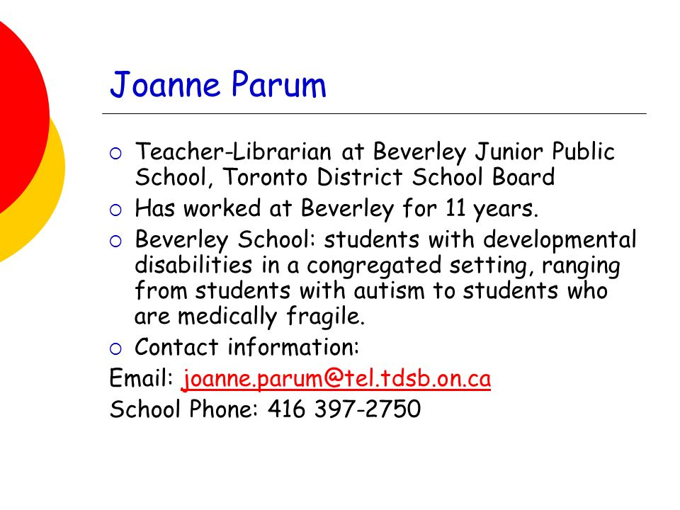 Joanne Parum Teacher-Librarian at Beverley Junior Public School, Toronto District School Board Has worked at Beverley for 11 years.