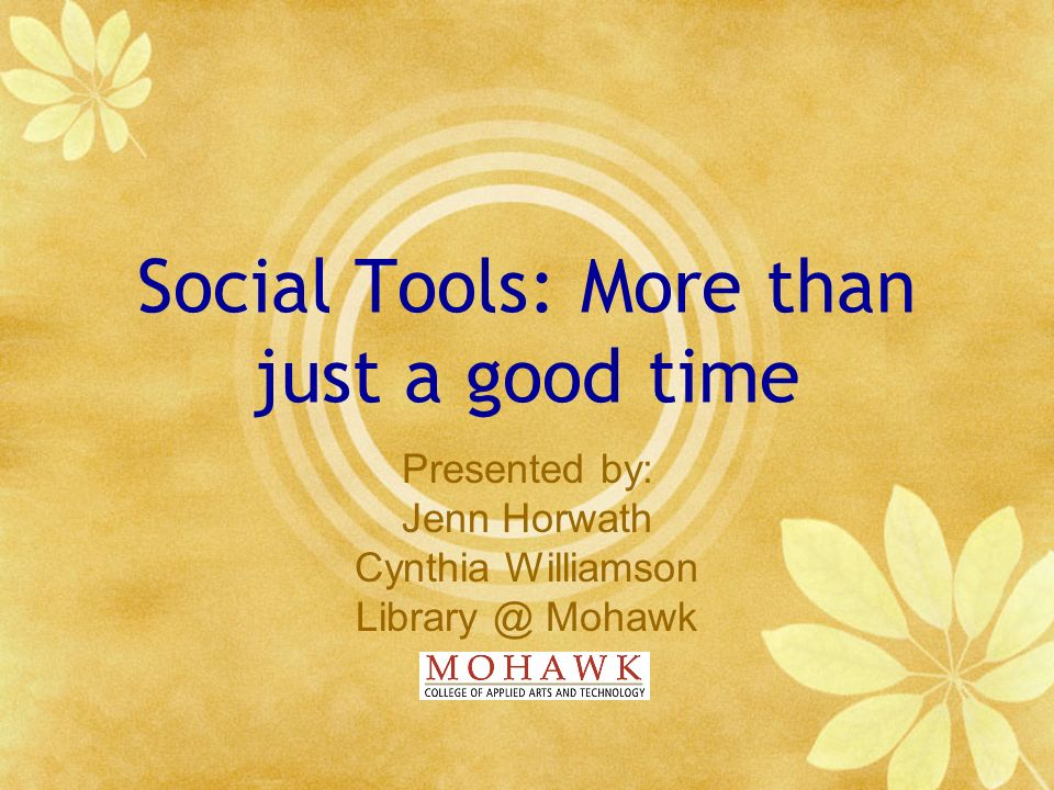 Social Tools: More than just a good time Presented by: Jenn Horwath Cynthia Williamson Library @ Mohawk