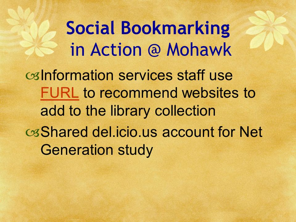 Social Bookmarking in Action @ Mohawk Information services staff use FURL to recommend websites to add to the library collection FURL Shared del.icio.