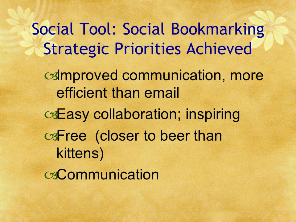 Social Tool: Social Bookmarking Strategic Priorities Achieved Improved communication, more efficient than email Easy collaboration; inspiring Free (closer to beer than kittens) Communication