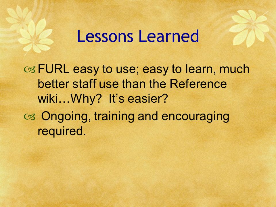 Lessons Learned FURL easy to use; easy to learn, much better staff use than the Reference wiki…Why? Its easier? Ongoing, training and encouraging requ