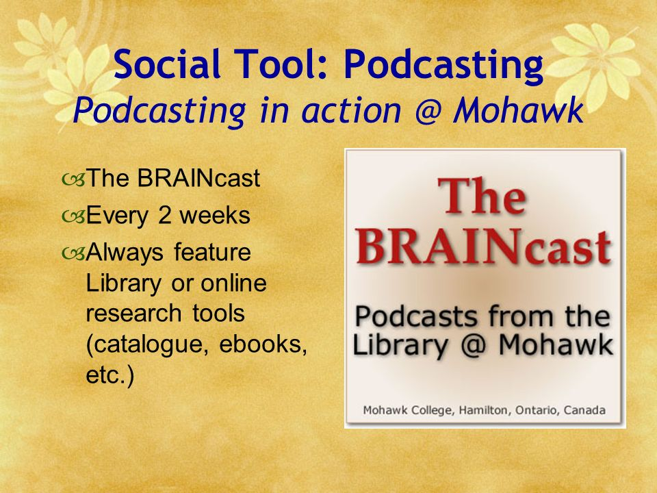 Social Tool: Podcasting Podcasting in action @ Mohawk The BRAINcast Every 2 weeks Always feature Library or online research tools (catalogue, ebooks, etc.)