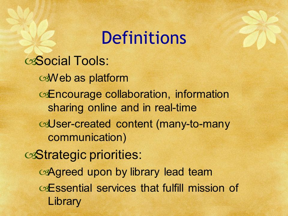 Definitions Social Tools: Web as platform Encourage collaboration, information sharing online and in real-time User-created content (many-to-many comm
