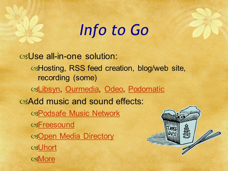 Info to Go Use all-in-one solution: Hosting, RSS feed creation, blog/web site, recording (some) Libsyn, Ourmedia, Odeo, Podomatic LibsynOurmediaOdeoPodomatic Add music and sound effects: Podsafe Music Network Freesound Open Media Directory Uhort More