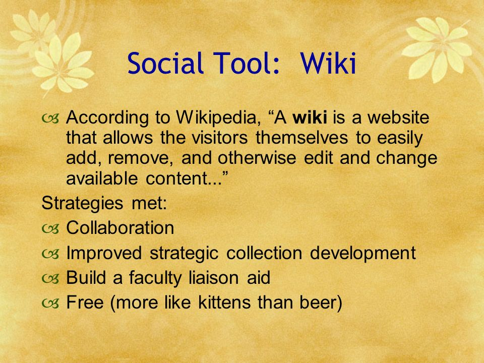 Social Tool: Wiki According to Wikipedia, A wiki is a website that allows the visitors themselves to easily add, remove, and otherwise edit and change available content...