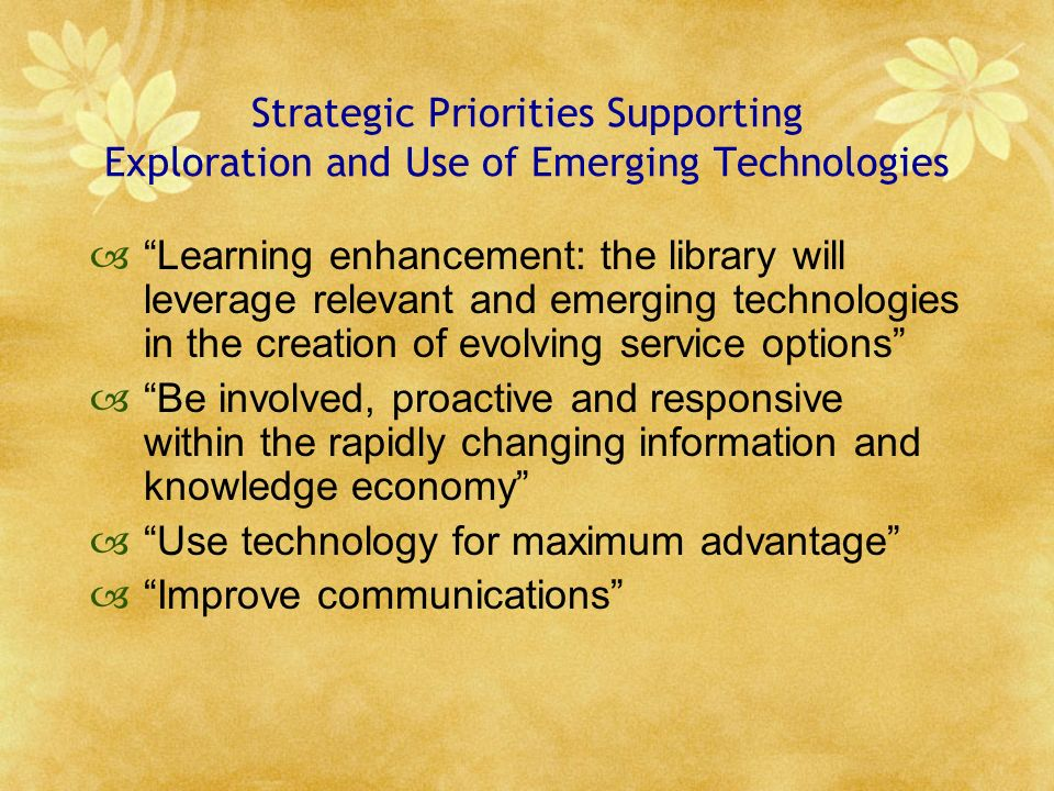Strategic Priorities Supporting Exploration and Use of Emerging Technologies Learning enhancement: the library will leverage relevant and emerging technologies in the creation of evolving service options Be involved, proactive and responsive within the rapidly changing information and knowledge economy Use technology for maximum advantage Improve communications