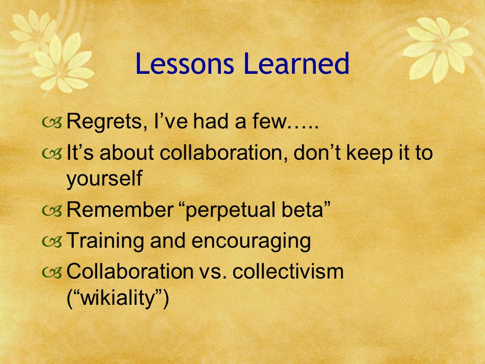 Lessons Learned Regrets, Ive had a few….. Its about collaboration, dont keep it to yourself Remember perpetual beta Training and encouraging Collabora