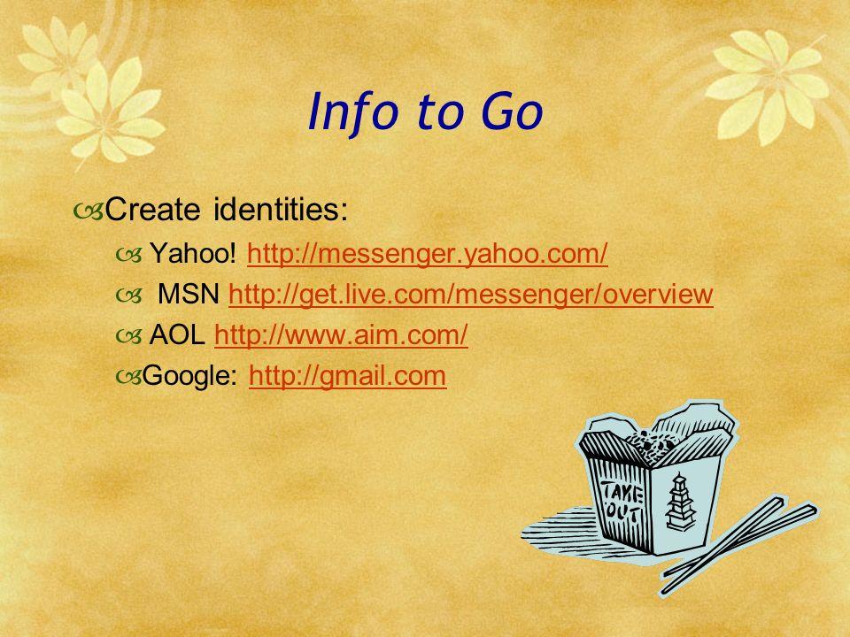 Info to Go Create identities: Yahoo! http://messenger.yahoo.com/http://messenger.yahoo.com/ MSN http://get.live.com/messenger/overviewhttp://get.live.