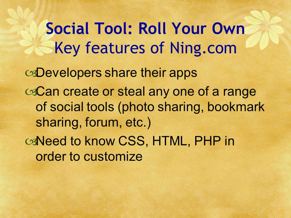 Social Tool: Roll Your Own Key features of Ning.com Developers share their apps Can create or steal any one of a range of social tools (photo sharing, bookmark sharing, forum, etc.) Need to know CSS, HTML, PHP in order to customize