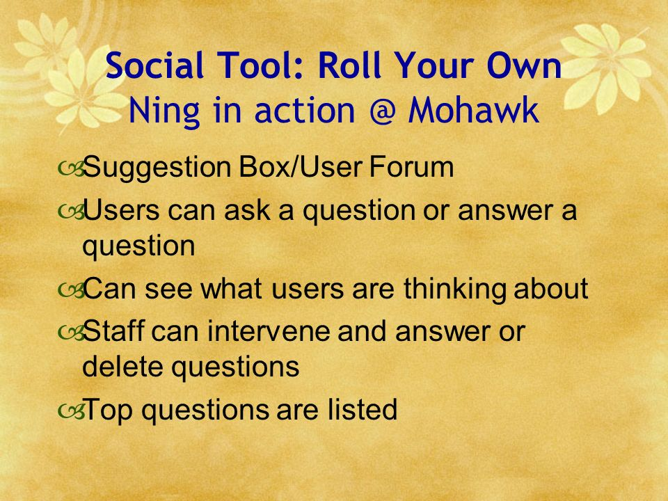 Social Tool: Roll Your Own Ning in action @ Mohawk Suggestion Box/User Forum Users can ask a question or answer a question Can see what users are thinking about Staff can intervene and answer or delete questions Top questions are listed