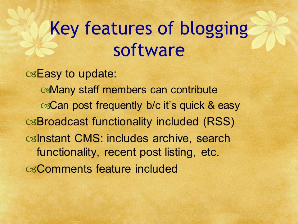 Key features of blogging software Easy to update: Many staff members can contribute Can post frequently b/c its quick & easy Broadcast functionality included (RSS) Instant CMS: includes archive, search functionality, recent post listing, etc.