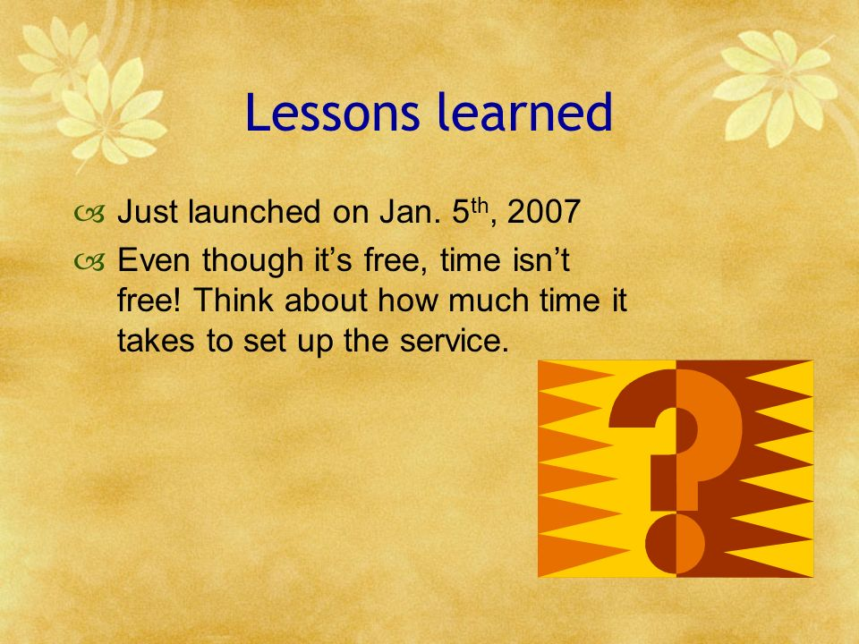 Lessons learned Just launched on Jan. 5 th, 2007 Even though its free, time isnt free! Think about how much time it takes to set up the service.