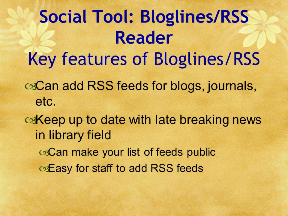 Social Tool: Bloglines/RSS Reader Key features of Bloglines/RSS Can add RSS feeds for blogs, journals, etc. Keep up to date with late breaking news in
