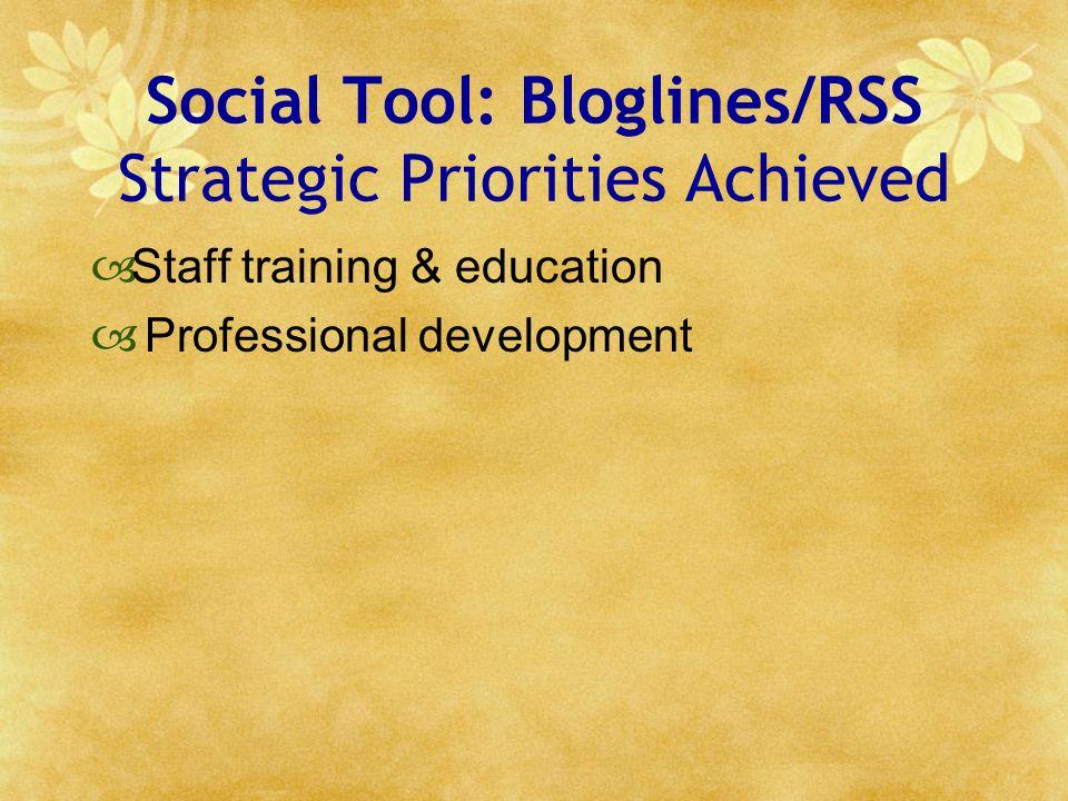 Social Tool: Bloglines/RSS Strategic Priorities Achieved Staff training & education Professional development