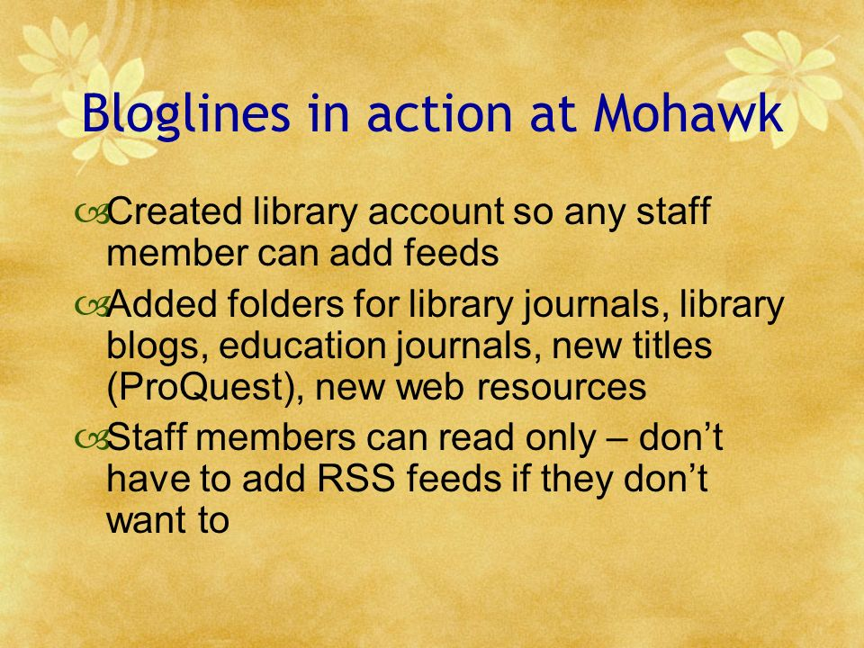 Bloglines in action at Mohawk Created library account so any staff member can add feeds Added folders for library journals, library blogs, education journals, new titles (ProQuest), new web resources Staff members can read only – dont have to add RSS feeds if they dont want to