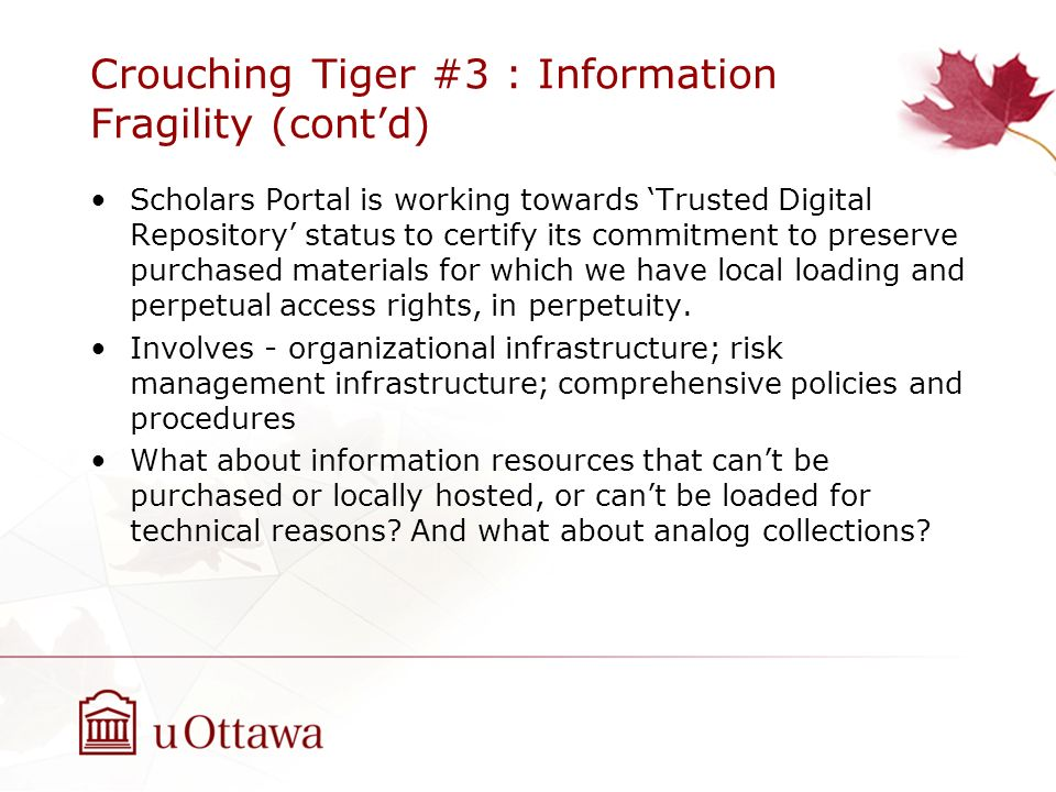 Crouching Tiger #3 : Information Fragility (contd) Scholars Portal is working towards Trusted Digital Repository status to certify its commitment to p