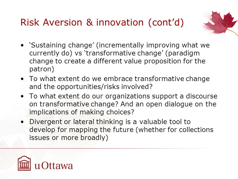 Risk Aversion & innovation (contd) Sustaining change (incrementally improving what we currently do) vs transformative change (paradigm change to creat
