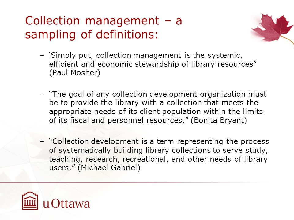 Collection management – a sampling of definitions: –Simply put, collection management is the systemic, efficient and economic stewardship of library r
