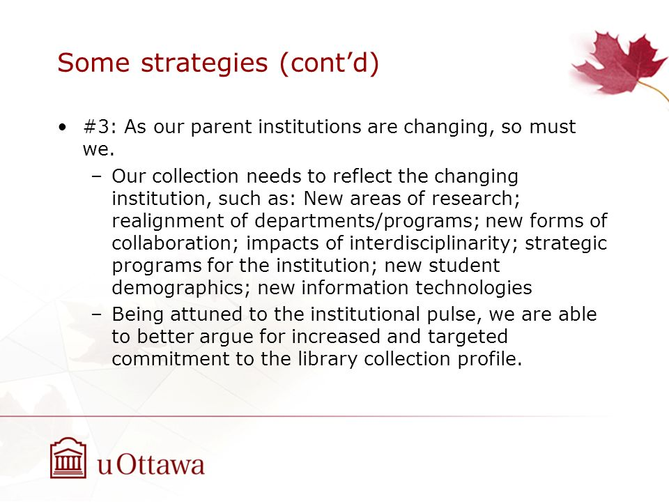 Some strategies (contd) #3: As our parent institutions are changing, so must we. –Our collection needs to reflect the changing institution, such as: N