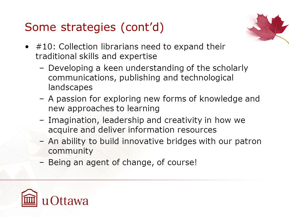 Some strategies (contd) #10: Collection librarians need to expand their traditional skills and expertise –Developing a keen understanding of the schol
