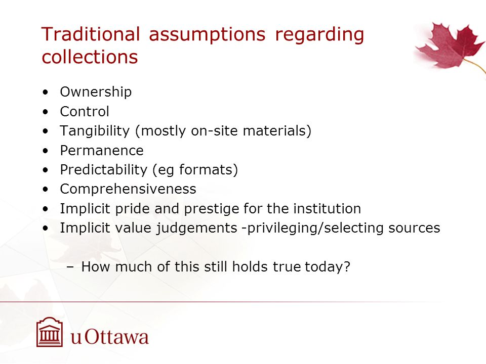 Traditional assumptions regarding collections Ownership Control Tangibility (mostly on-site materials) Permanence Predictability (eg formats) Comprehe
