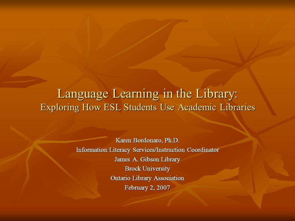 Language Learning in the Library: Exploring How ESL Students Use Academic Libraries Karen Bordonaro, Ph.D.