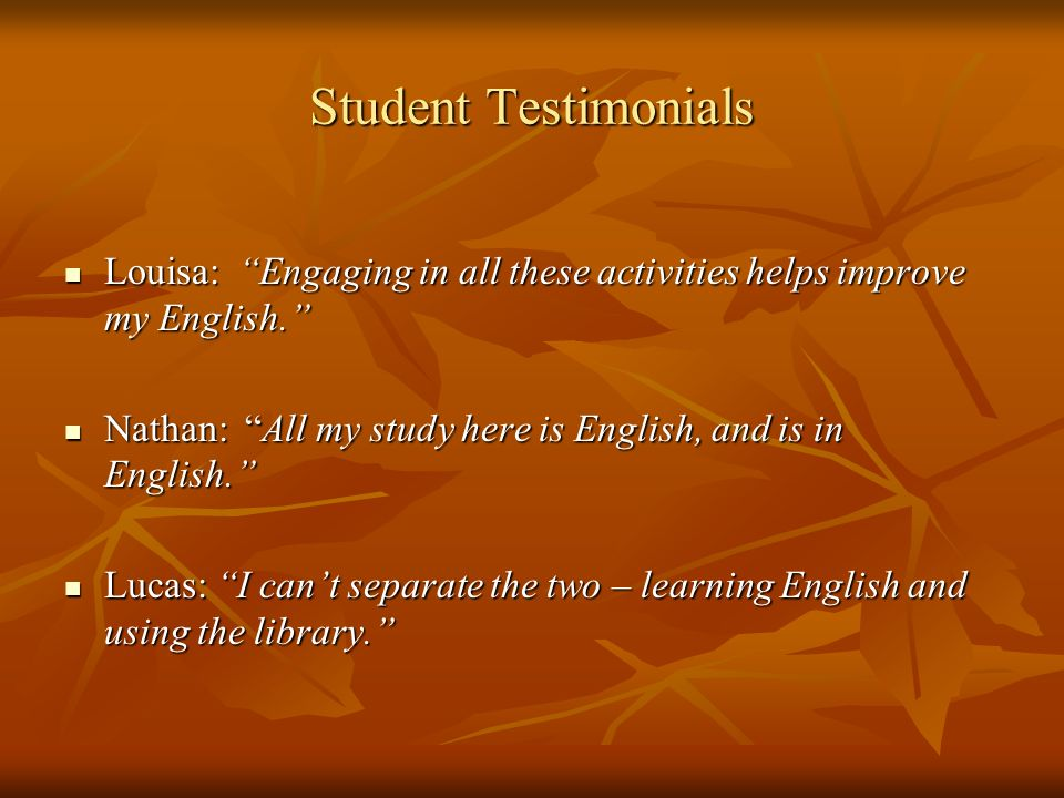 Student Testimonials Louisa: Engaging in all these activities helps improve my English.
