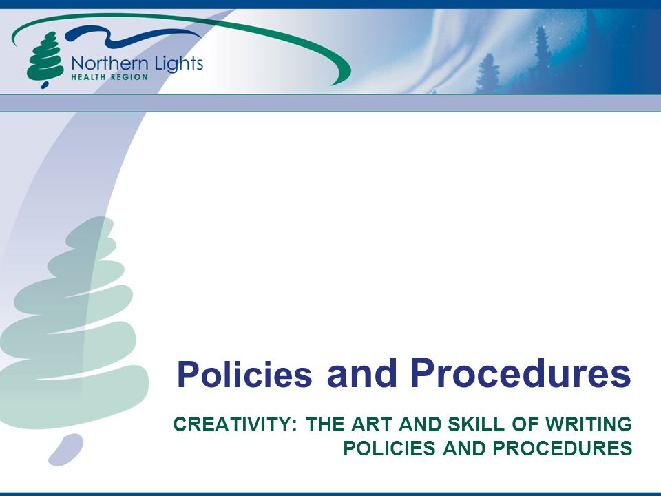 DEFINITIONS POLICIES Express rules, expectations and requirements Explain what to do Are realistic and attainable Have an active voice (subject-verb-object) PROCEDURES List steps to follow Tell how to perform a job Have an active voice and are imperative
