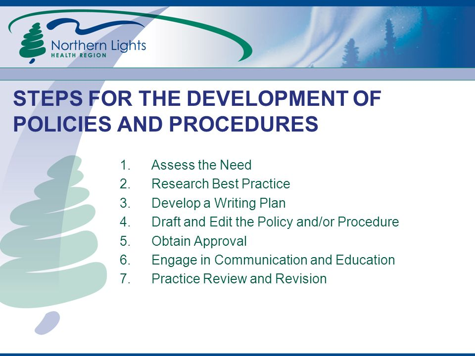 STEPS FOR THE DEVELOPMENT OF POLICIES AND PROCEDURES 1.Assess the Need 2.Research Best Practice 3.Develop a Writing Plan 4.Draft and Edit the Policy and/or Procedure 5.Obtain Approval 6.Engage in Communication and Education 7.Practice Review and Revision