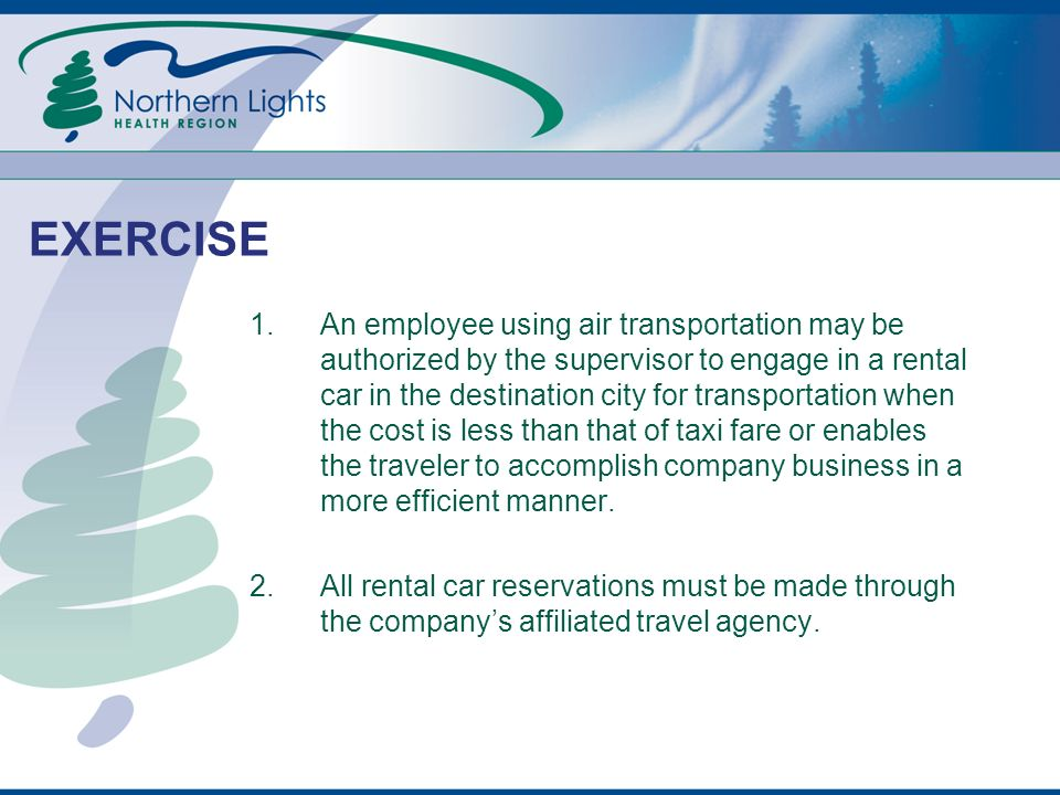 EXERCISE 1.An employee using air transportation may be authorized by the supervisor to engage in a rental car in the destination city for transportation when the cost is less than that of taxi fare or enables the traveler to accomplish company business in a more efficient manner.