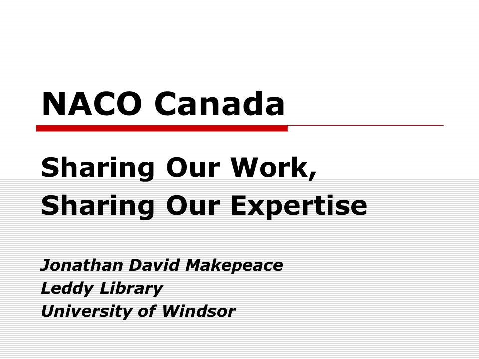 NACO Canada Sharing Our Work, Sharing Our Expertise Jonathan David Makepeace Leddy Library University of Windsor
