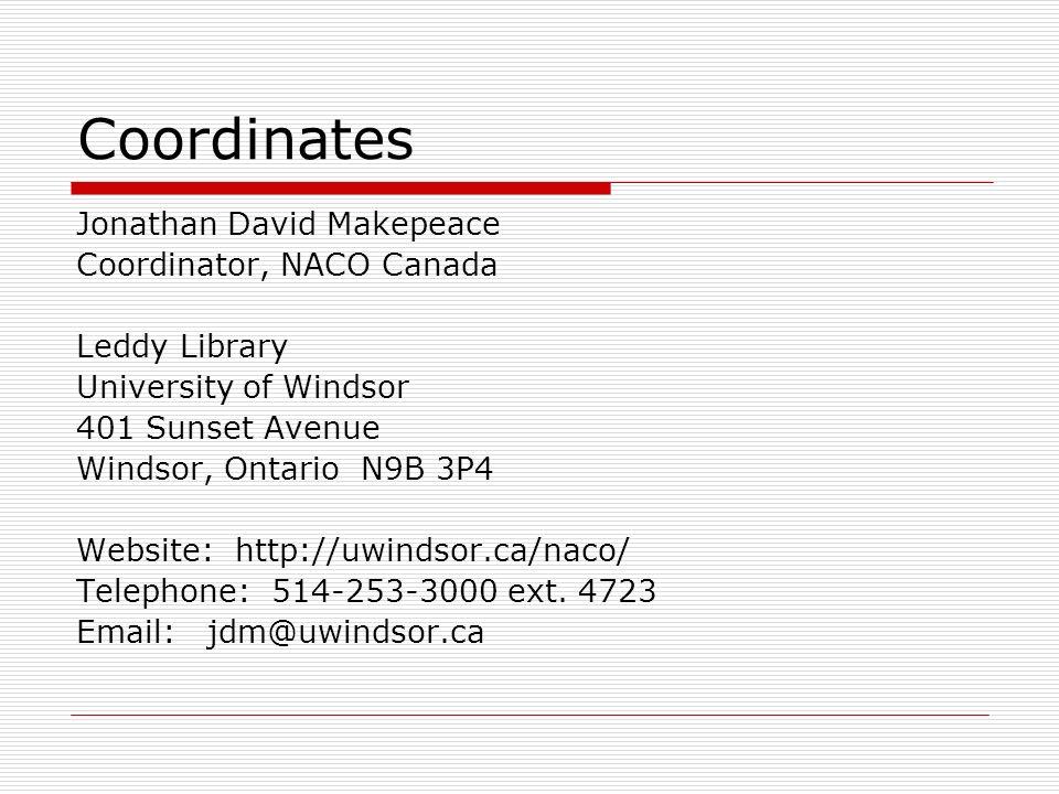 Coordinates Jonathan David Makepeace Coordinator, NACO Canada Leddy Library University of Windsor 401 Sunset Avenue Windsor, Ontario N9B 3P4 Website: http://uwindsor.ca/naco/ Telephone: 514-253-3000 ext.
