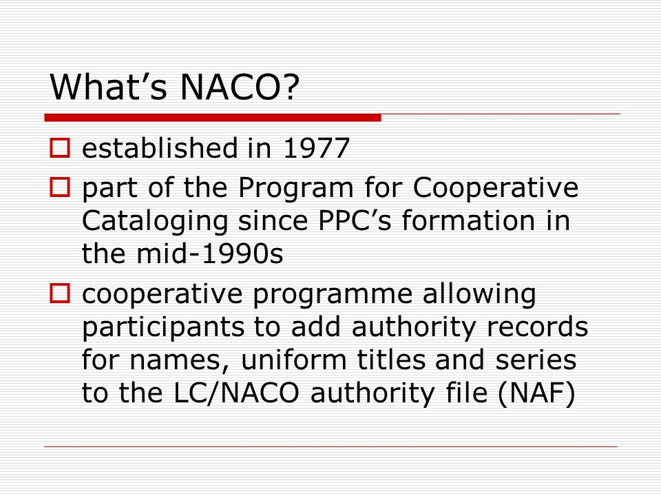 Whats NACO? established in 1977 part of the Program for Cooperative Cataloging since PPCs formation in the mid-1990s cooperative programme allowing pa