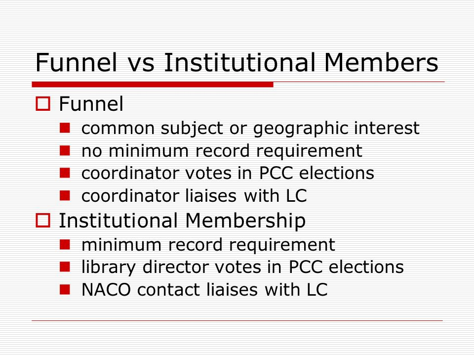 Funnel vs Institutional Members Funnel common subject or geographic interest no minimum record requirement coordinator votes in PCC elections coordinator liaises with LC Institutional Membership minimum record requirement library director votes in PCC elections NACO contact liaises with LC