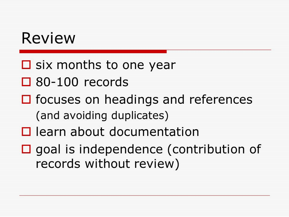 Review six months to one year 80-100 records focuses on headings and references (and avoiding duplicates) learn about documentation goal is independen