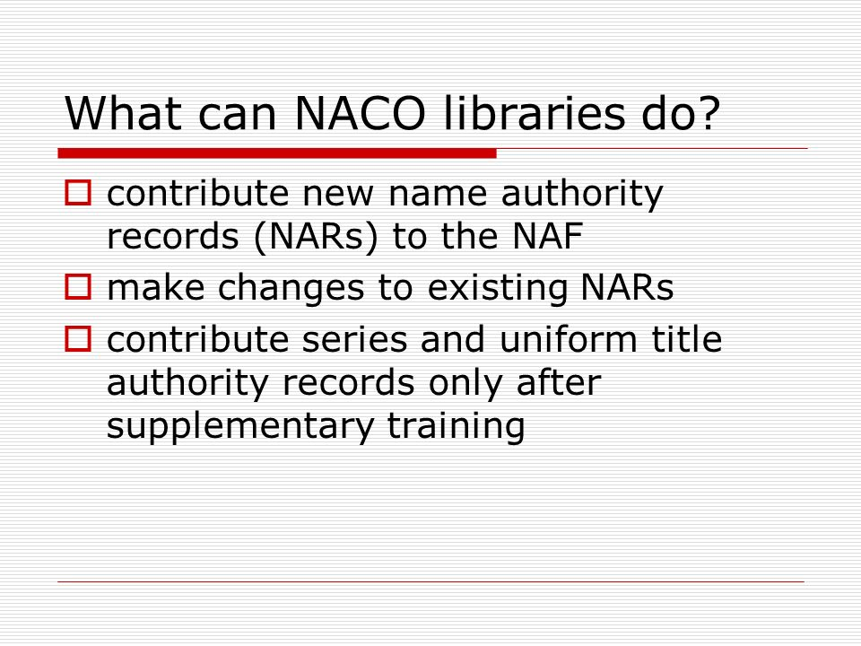 What can NACO libraries do? contribute new name authority records (NARs) to the NAF make changes to existing NARs contribute series and uniform title