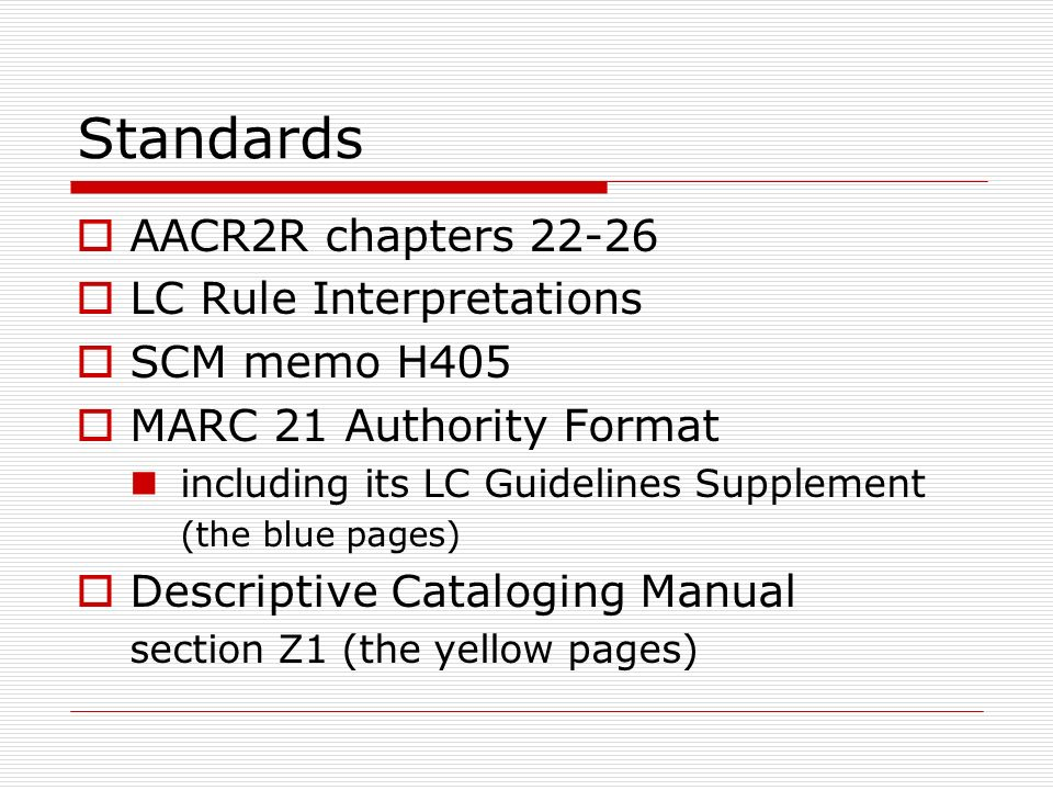 Standards AACR2R chapters 22-26 LC Rule Interpretations SCM memo H405 MARC 21 Authority Format including its LC Guidelines Supplement (the blue pages)