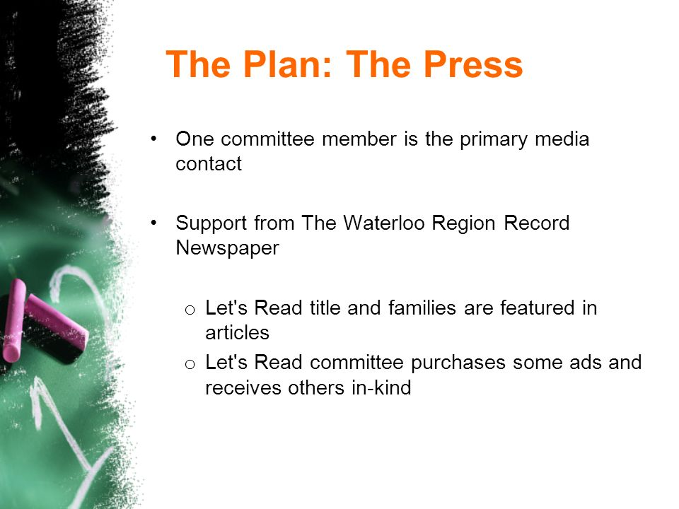 The Plan: The Press One committee member is the primary media contact Support from The Waterloo Region Record Newspaper o Let s Read title and families are featured in articles o Let s Read committee purchases some ads and receives others in-kind
